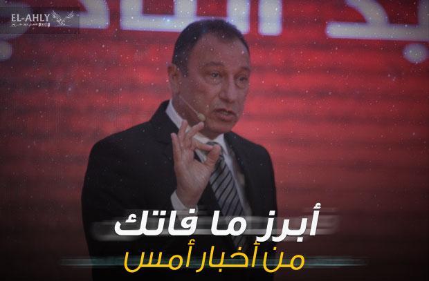 أبرز ما فاتك بالأمس: الأهلي يلاحق رئيس الزمالك وشكوى جديدة أمام المجلس الأعلى للإعلام